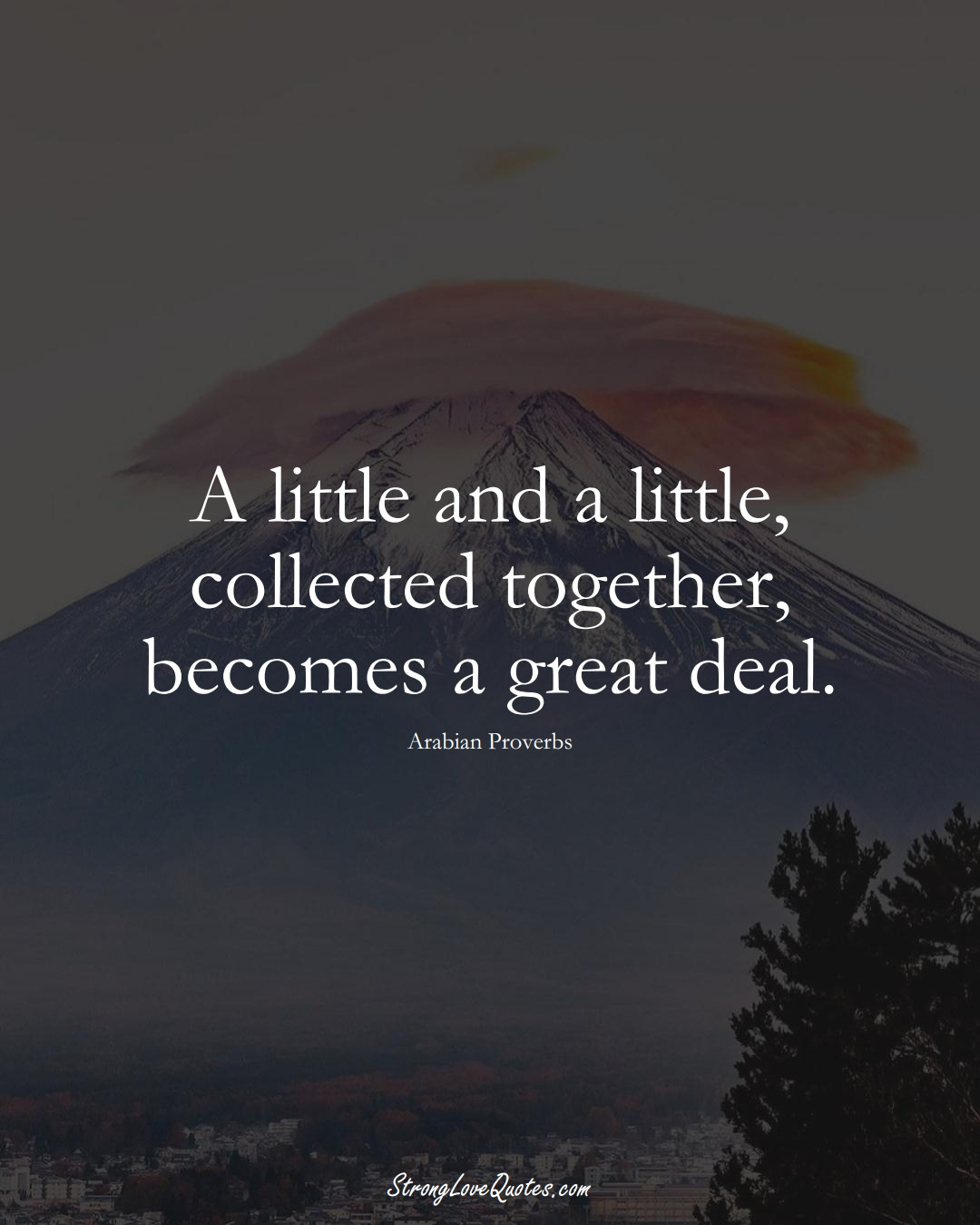 A little and a little, collected together, becomes a great deal. (Arabian Sayings);  #aVarietyofCulturesSayings