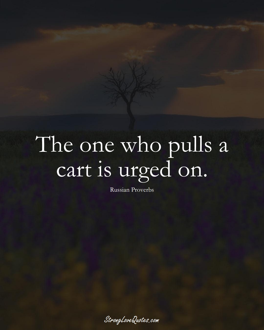 The one who pulls a cart is urged on. (Russian Sayings);  #AsianSayings