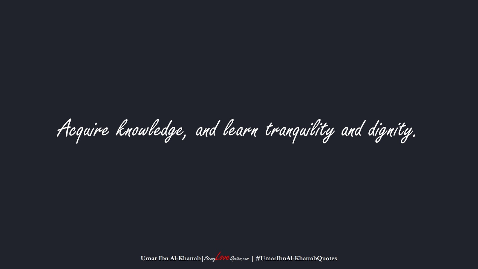 Acquire knowledge, and learn tranquility and dignity. (Umar Ibn Al-Khattab);  #UmarIbnAl-KhattabQuotes