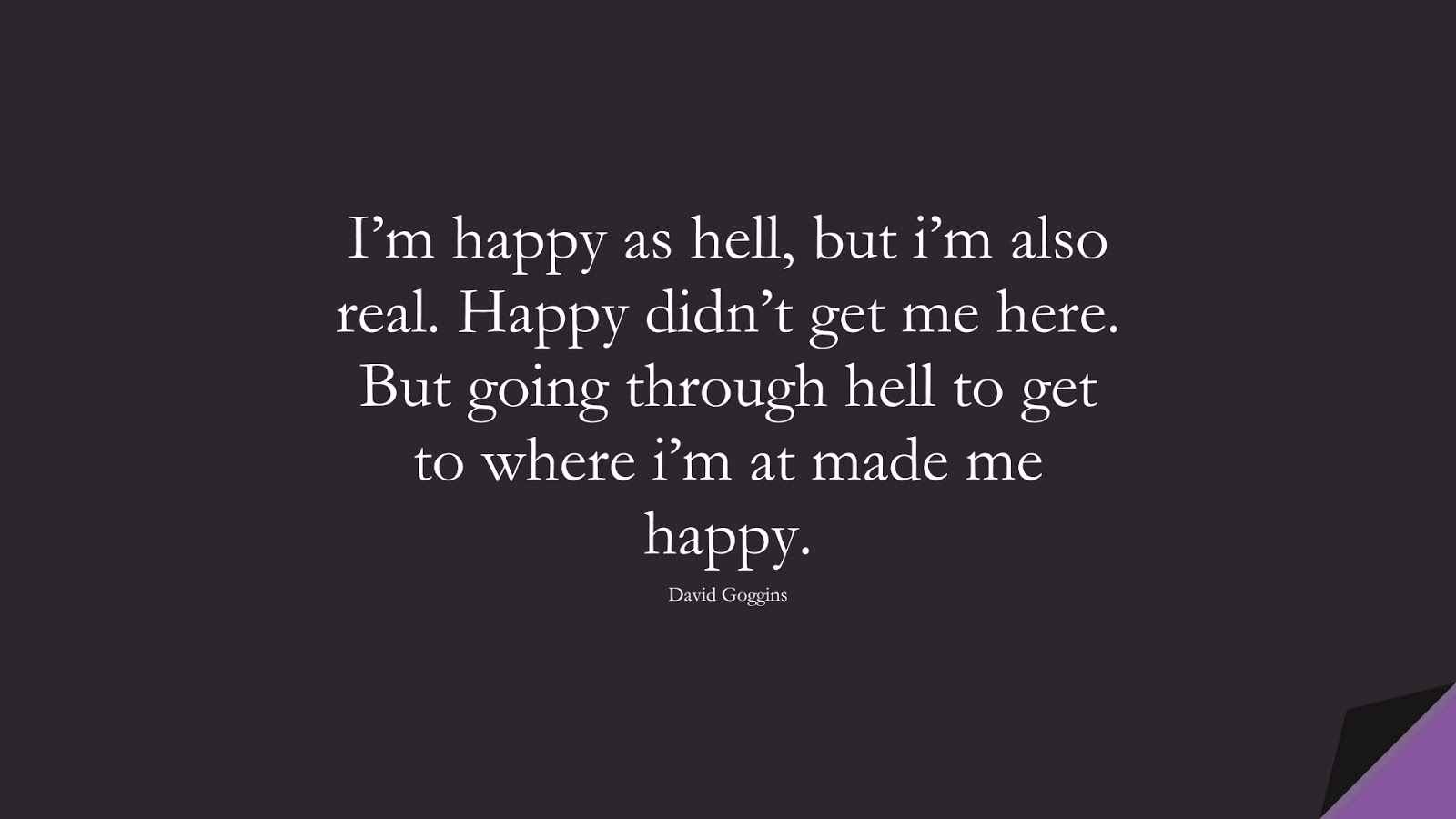 I'm happy as hell, but i'm also real. Happy didn't get me here. But going through hell to get to where i'm at made me happy. (David Goggins);  #StoicQuotes