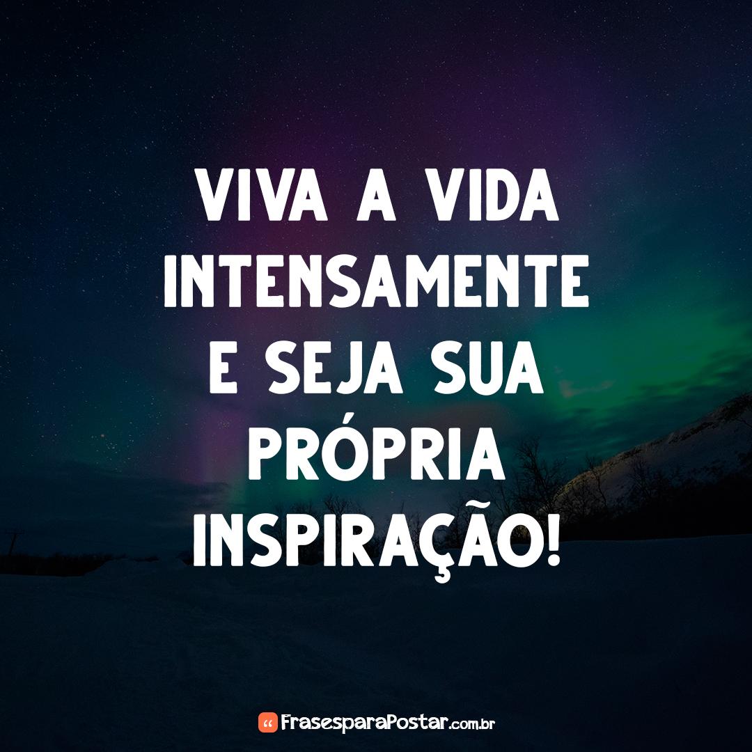 Viva a vida intensamente e seja sua própria inspiração!