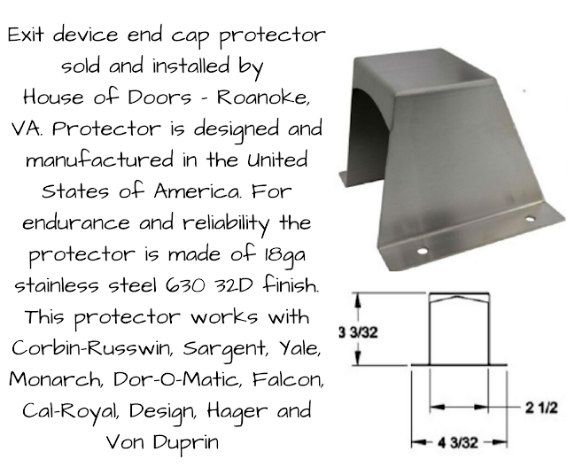 Exitdevice end cap protector sold and installed by  House of Doors - Roanoke, VA. Protector is designed and manufactured in the United States of America. For endurance and reliability the protector is made of 18ga stainless steel 630 32D finish. This protector works with Corbin-Russwin, Sargent, Yale, Monarch, Dor-O-Matic, Falcon, Cal-Royal, Design, Hager and Von Duprin