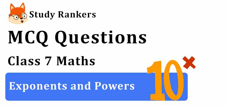 MCQ Questions for Class 7 Maths: Ch 13 Exponents and Powers