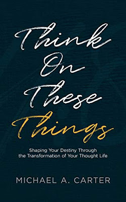 Think on These Things: Shaping Your Destiny Through the Transformation of Your Thought Life by Michael Carter