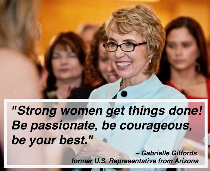 "- ""Strong women get things done! Be passionate, be courageous, be your best."" – Gabrielle Giffords former U.S. Representative from Arizona"