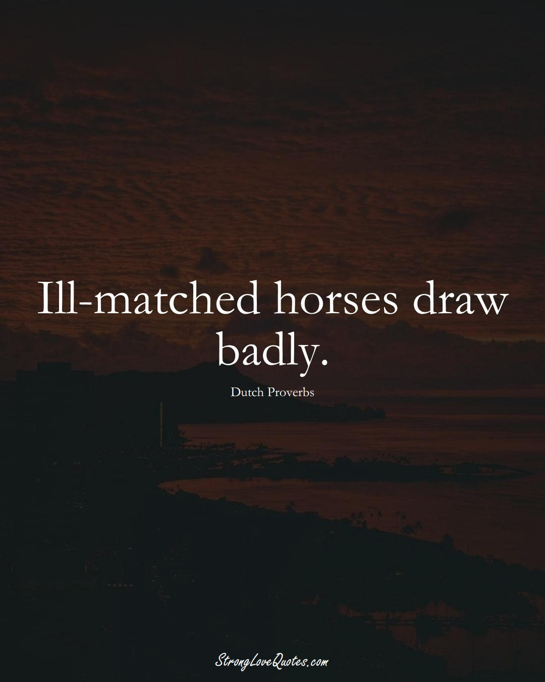 Ill-matched horses draw badly. (Dutch Sayings);  #EuropeanSayings