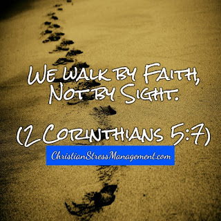 We walk by faith, not by sight. 2 Corinthians 5:7