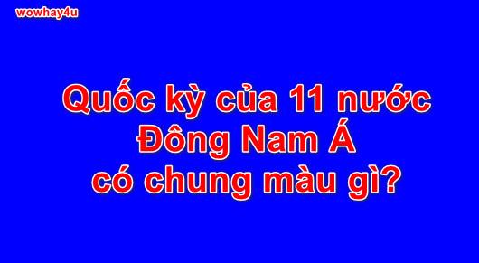 Quốc kỳ của 11 nước Đông Nam Á có chung màu gì?