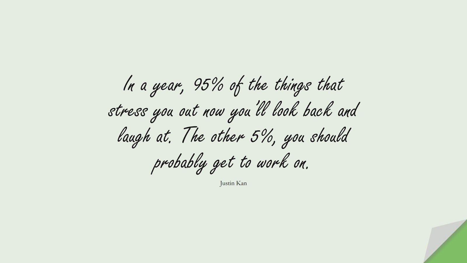 In a year, 95% of the things that stress you out now you'll look back and laugh at. The other 5%, you should probably get to work on. (Justin Kan);  #StressQuotes