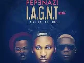 Lyrics: Pepenazi – I Aint Gat No Time Remix ft. Reminisce & Falz