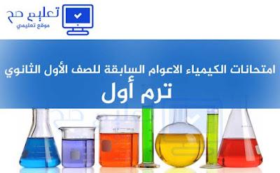 امتحانات الكيمياء الاعوام السابقة للصف الأول الثانوي ترم أول