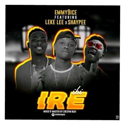 [music] Emmy9ice ft Leke lee, SHAYPEE - Ibi - ire