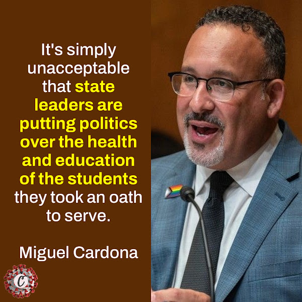 It's simply unacceptable that state leaders are putting politics over the health and education of the students they took an oath to serve. — Secretary of Education Miguel Cardona