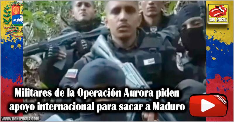 Militares de la Operación Aurora piden apoyo internacional para sacar a Maduro