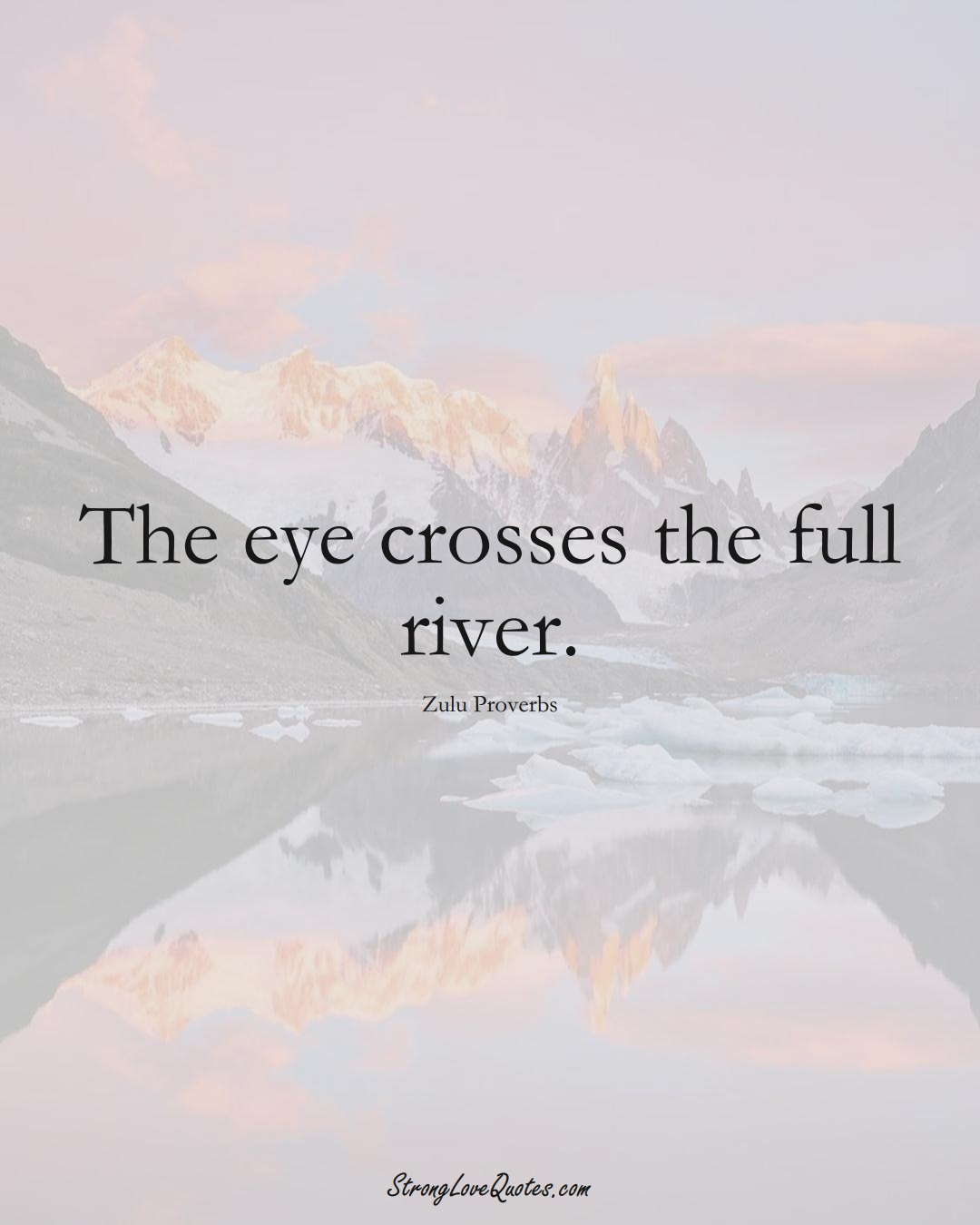 The eye crosses the full river. (Zulu Sayings);  #aVarietyofCulturesSayings