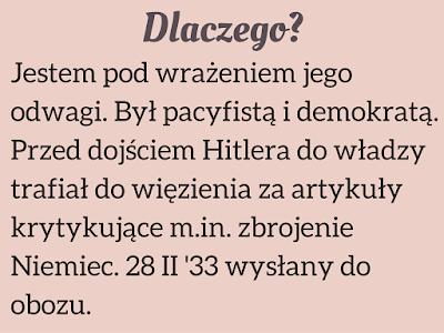 Jestem pod wrażeniem jego odwagi. Był pacyfistą i demokratą. Przed dojściem Hitlera do władzy trafiał do więzienia za artykuły krytykujące m.in. zbrojenie Niemiec. 28 II '33 wysłany do obozu.