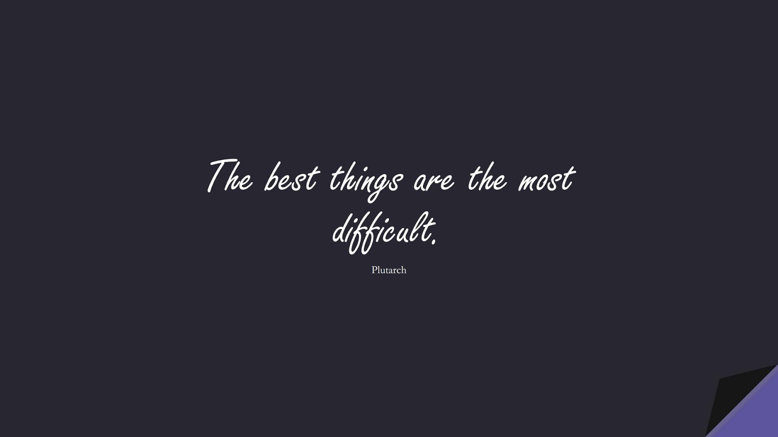 The best things are the most difficult. (Plutarch);  #BestQuotes