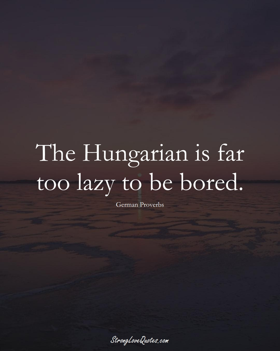 The Hungarian is far too lazy to be bored. (German Sayings);  #EuropeanSayings