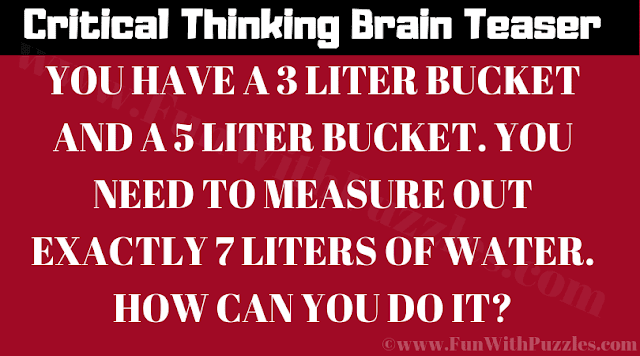 YOU HAVE A 3 LITER BUCKET AND A 5 LITER BUCKET. YOU NEED TO MEASURE OUT EXACTLY 7 LITERS OF WATER. HOW CAN YOU DO IT?