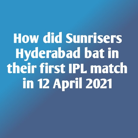 How did Sunrisers Hyderabad bat in their first IPL match in 12 April 2021