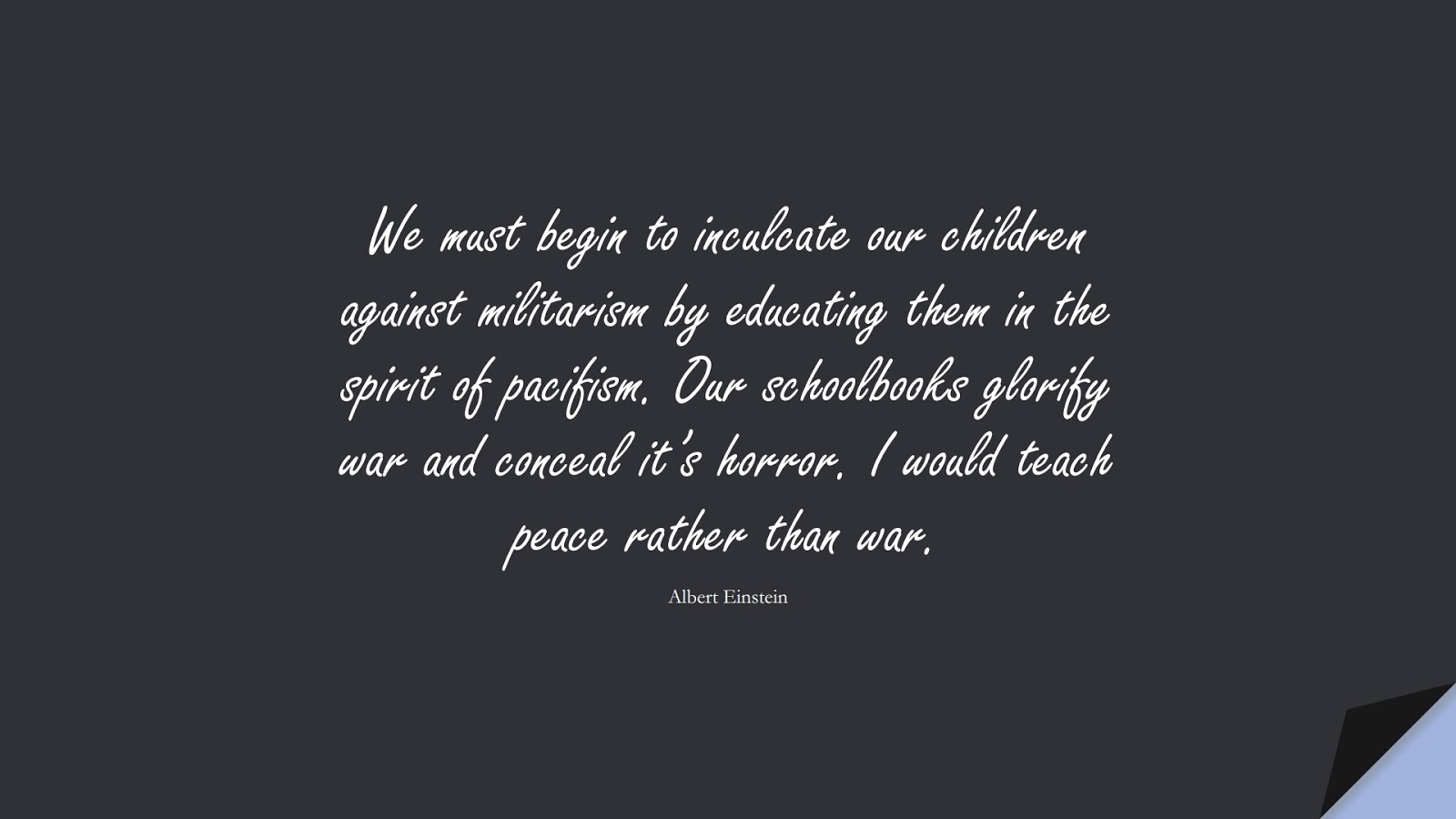 We must begin to inculcate our children against militarism by educating them in the spirit of pacifism. Our schoolbooks glorify war and conceal it's horror. I would teach peace rather than war. (Albert Einstein);  #AlbertEnsteinQuotes