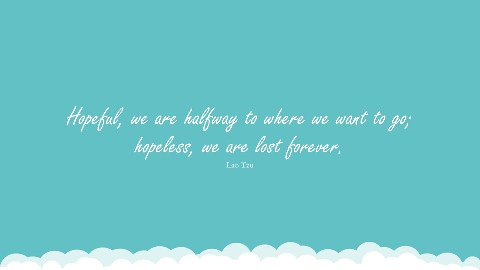 Hopeful, we are halfway to where we want to go; hopeless, we are lost forever. (Lao Tzu);  #HopeQuotes