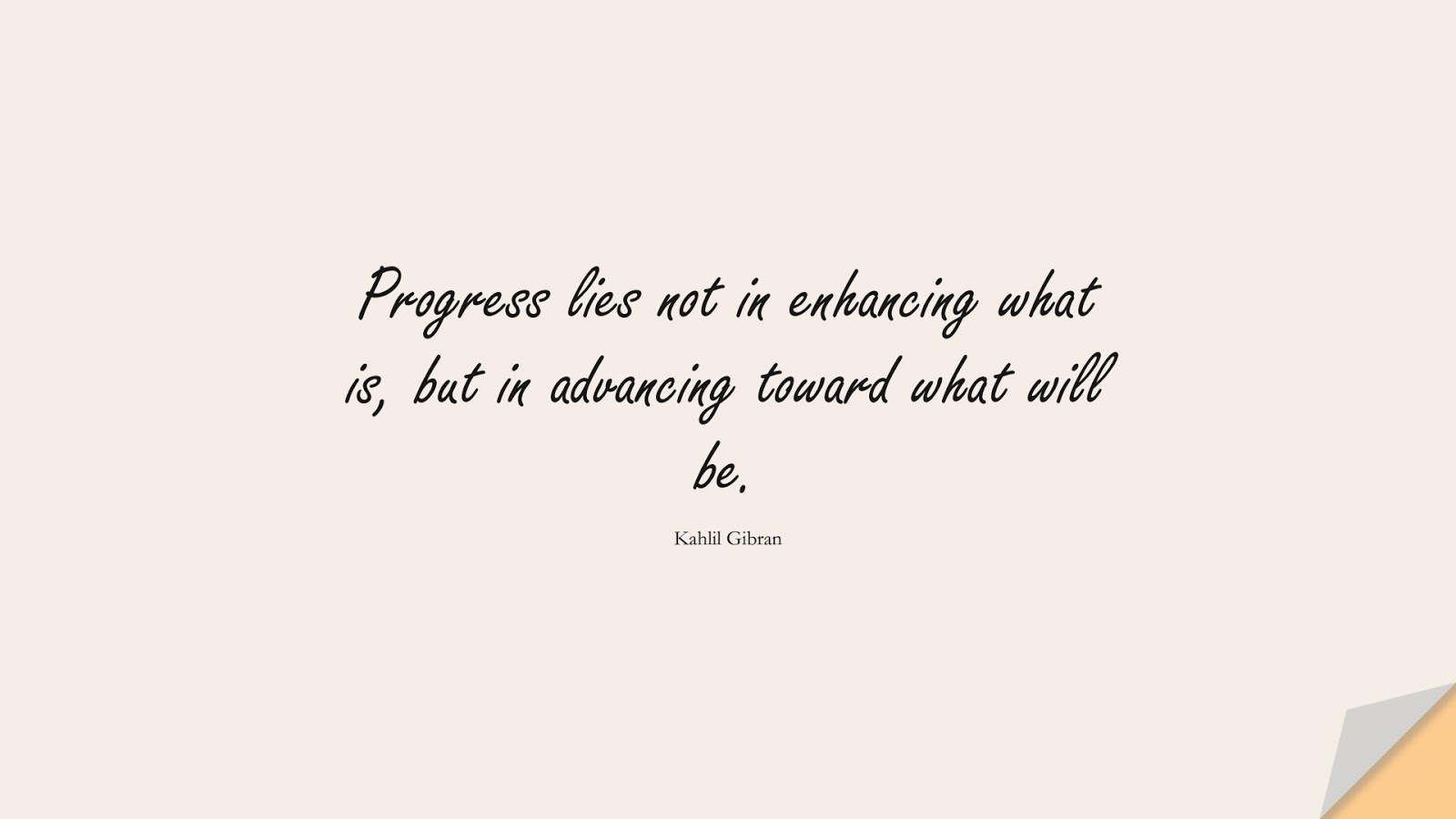 Progress lies not in enhancing what is, but in advancing toward what will be. (Kahlil Gibran);  #ChangeQuotes