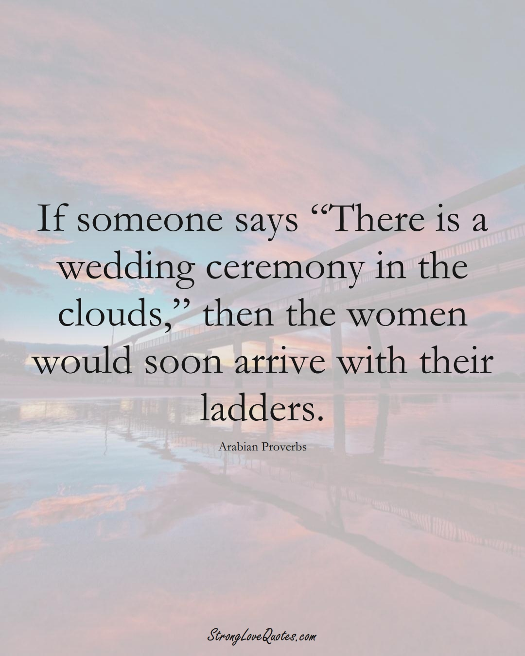 """If someone says """"There is a wedding ceremony in the clouds,"""" then the women would soon arrive with their ladders. (Arabian Sayings);  #aVarietyofCulturesSayings"""