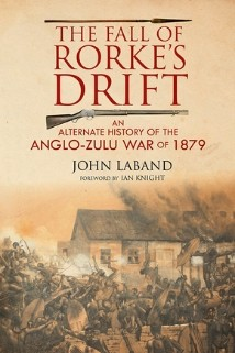 The Fall of Rorke's Drift An Alternate History of the Anglo-Zulu War of 1879 by John Laband