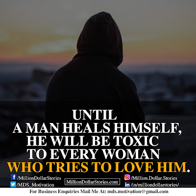 UNTIL A MAN HEALS HIMSELF,HE WILL BE TOXIC TO EVERY WOMAN WHO TRIES TO LOVE HIM.