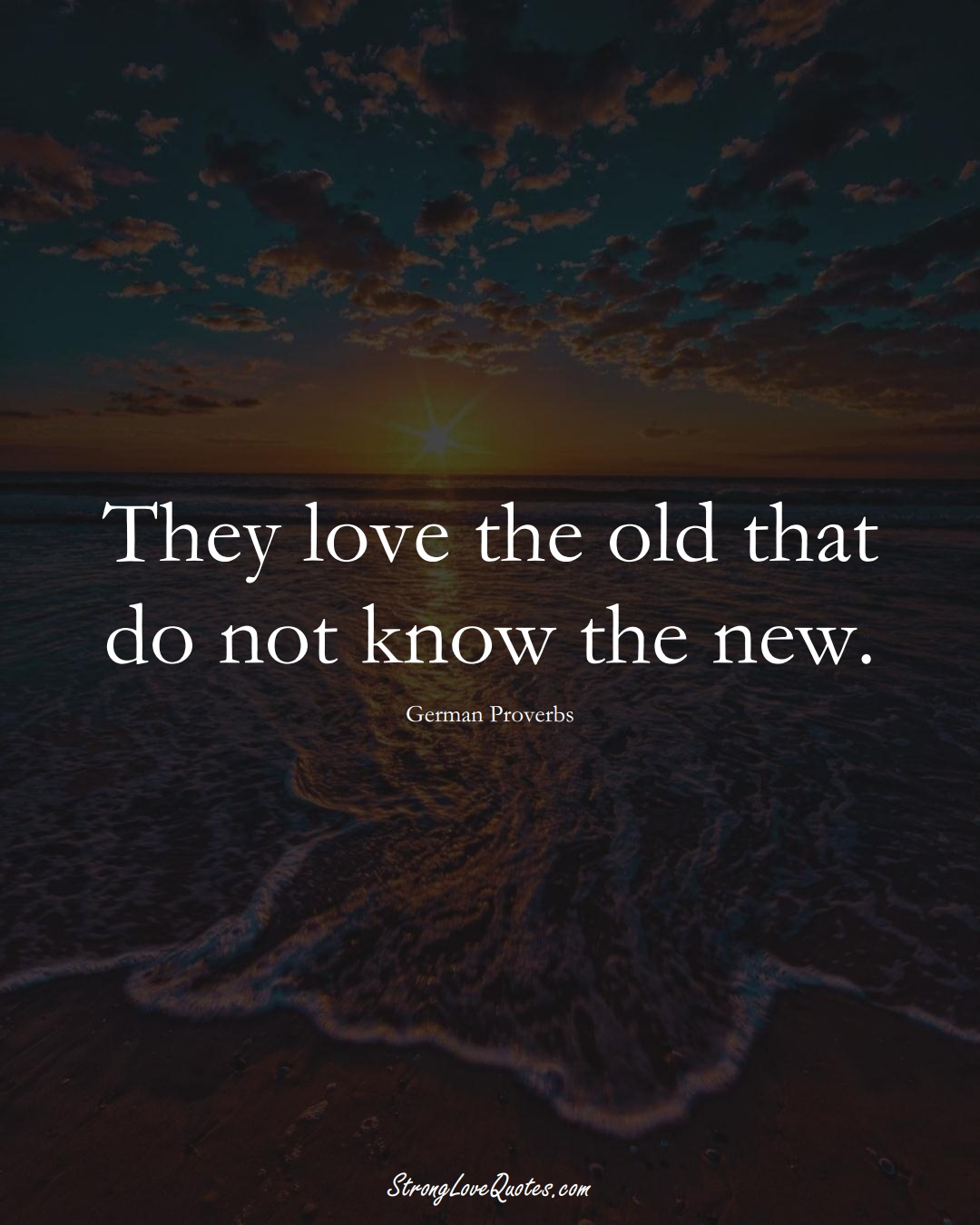 They love the old that do not know the new. (German Sayings);  #EuropeanSayings