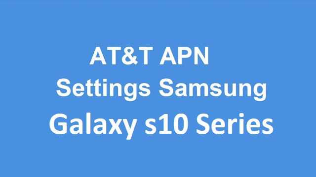AT&T APN Internet 5G Settings Samsung Galaxy S10, AT&T APN Internet 5G Settings Galaxy S10+, AT&T APN Internet 5G Settings Galaxy S10e