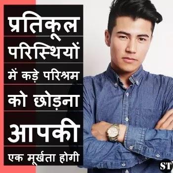 """life motivational status in hindi , """"प्रतिकूल परिस्थियों में कड़े परिश्रम को छोड़ना आपकी  एक मूर्खता होगी """""""