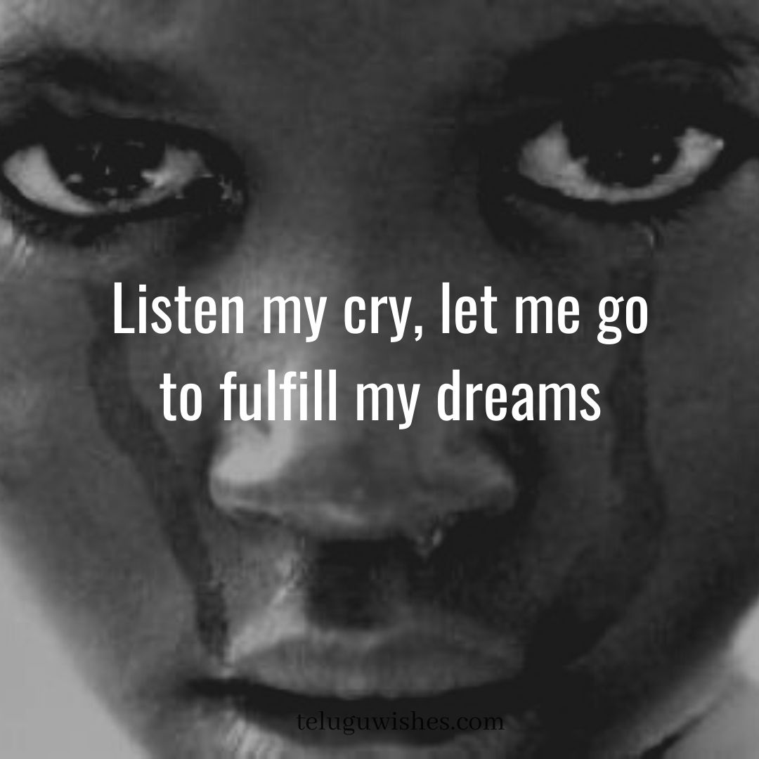 listen my cry and let me go fulfill my dreams