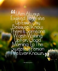 Sexy Good Morning Quotes for Him: I am always exited to wake up each day because I know there is someone worth waking up for