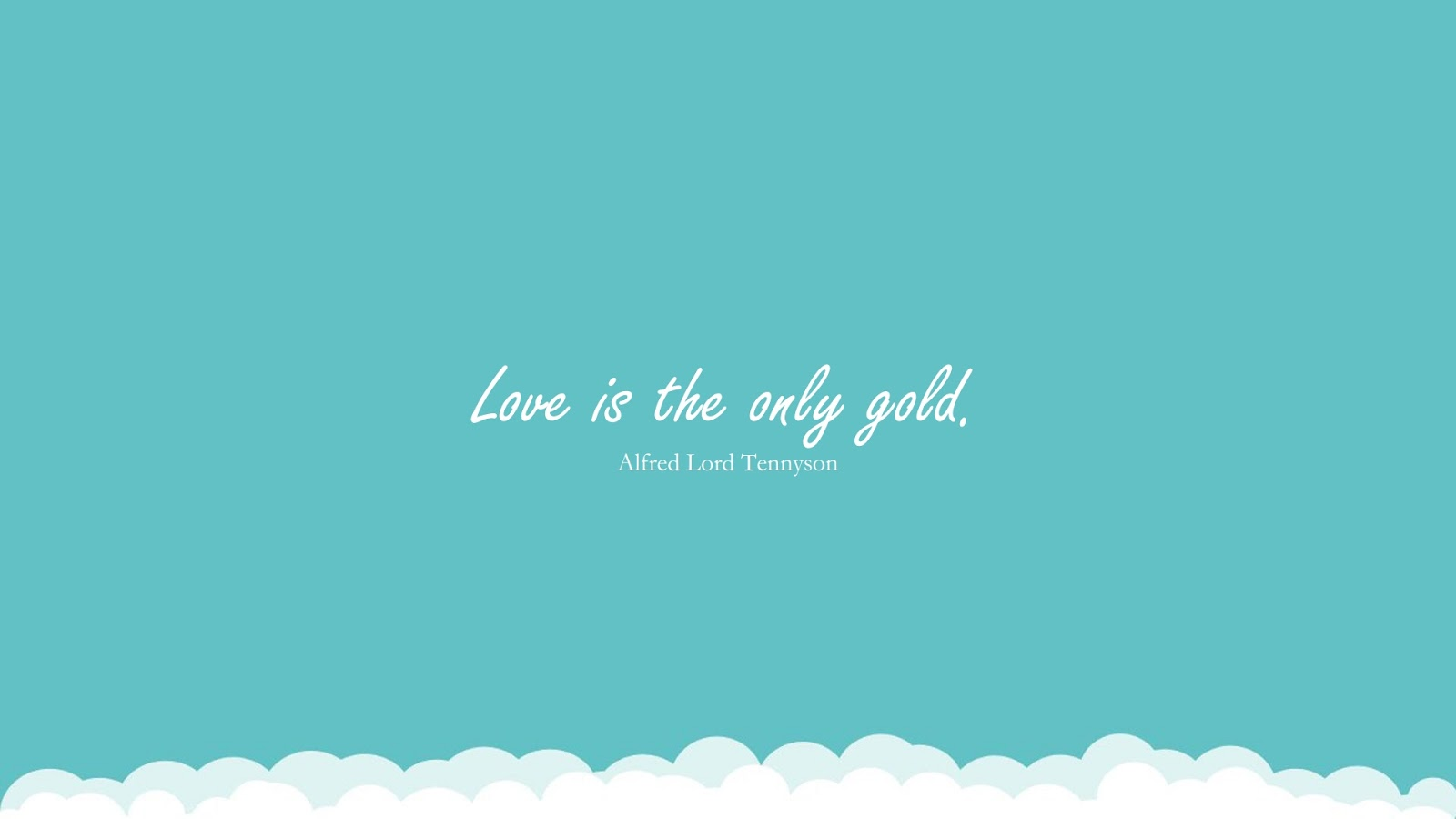 Love is the only gold. (Alfred Lord Tennyson);  #LoveQuotes