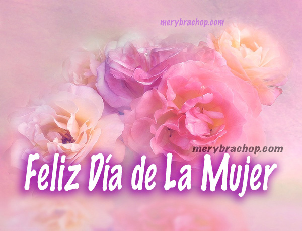 Frases bonitas, saludos para el día de la Mujer,   día de la madre, mamá, 8 marzo, mayo,   imágenes originales por Mery Bracho.
