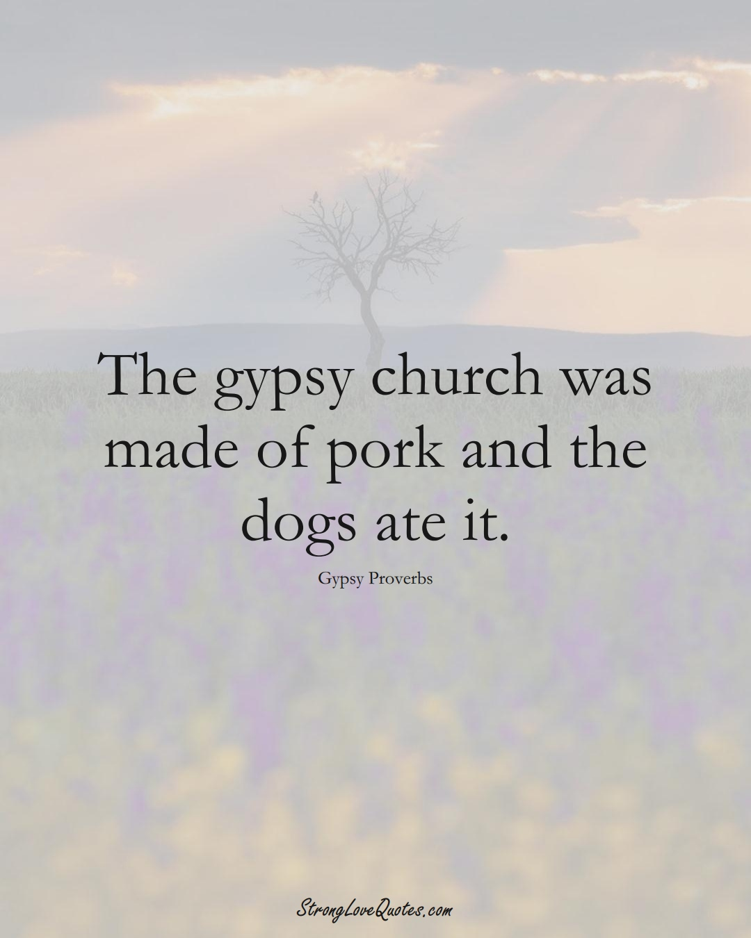 The gypsy church was made of pork and the dogs ate it. (Gypsy Sayings);  #aVarietyofCulturesSayings