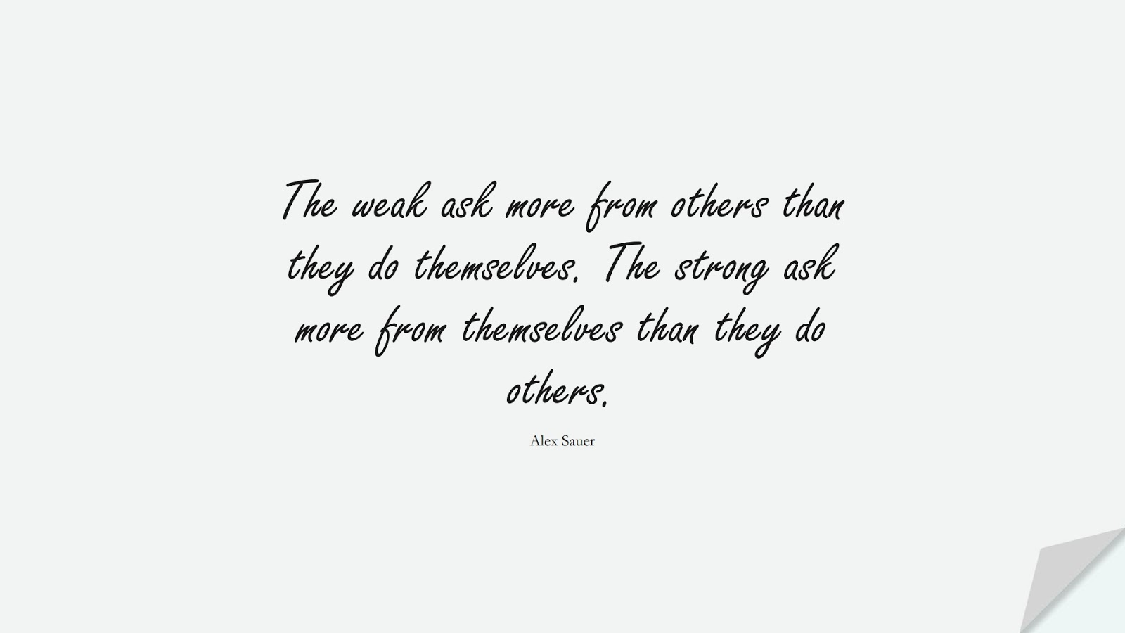 The weak ask more from others than they do themselves. The strong ask more from themselves than they do others. (Alex Sauer);  #BeingStrongQuotes