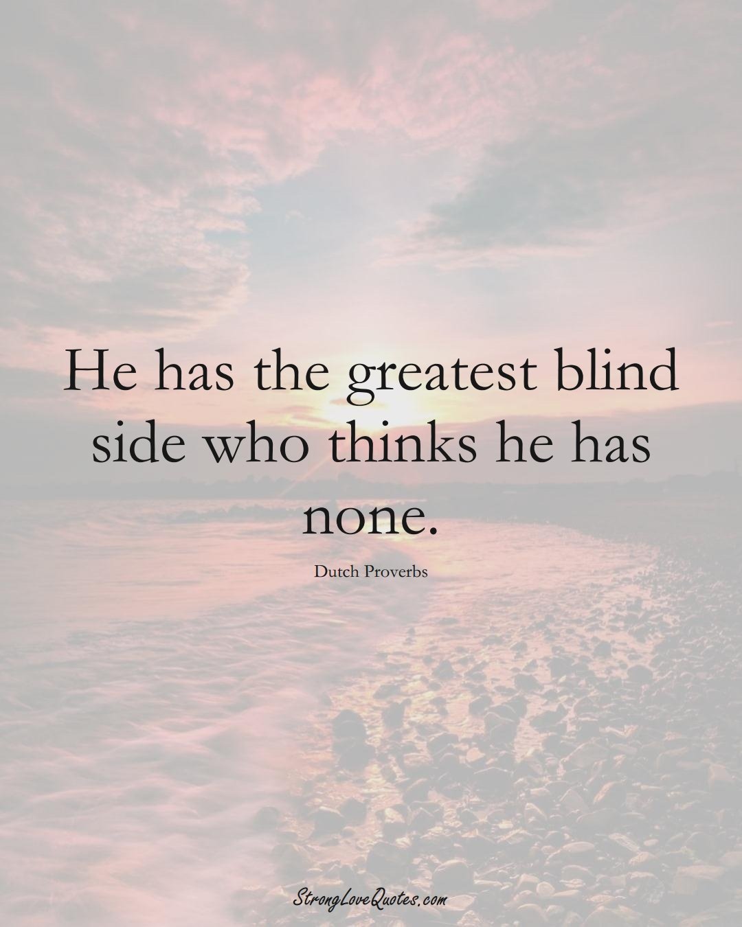 He has the greatest blind side who thinks he has none. (Dutch Sayings);  #EuropeanSayings