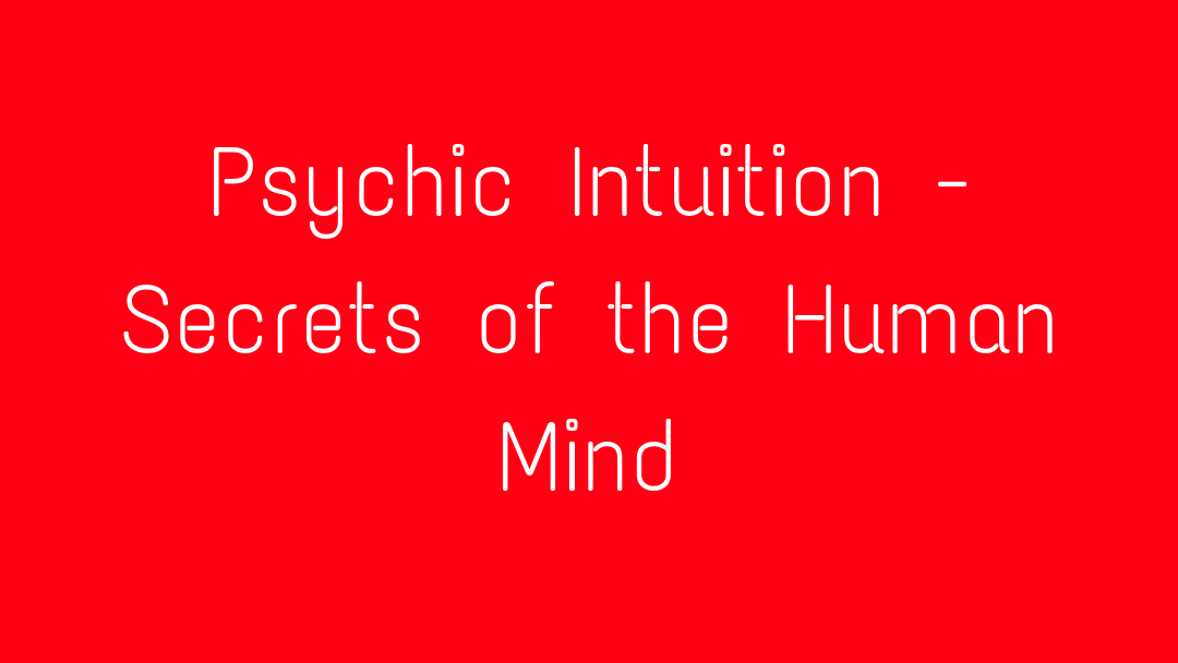 Psychic Intuition - Secrets of the Human Mind