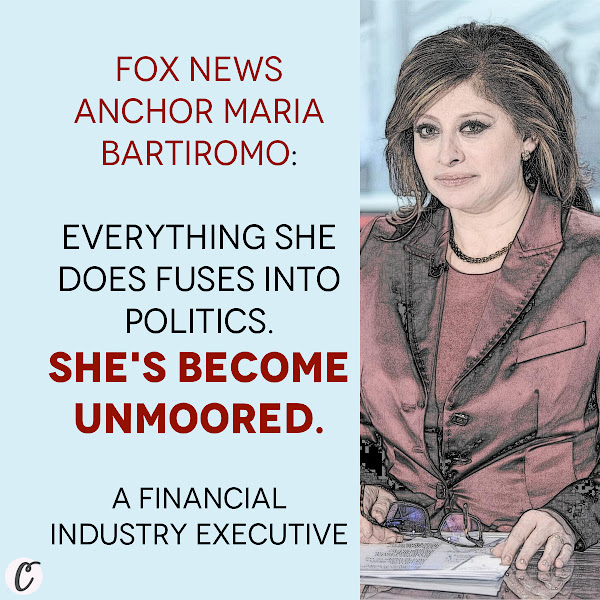 Fox News Anchor Maria Bartiromo: Everything she does fuses into politics. She's become unmoored. — A Financial Industry Executive