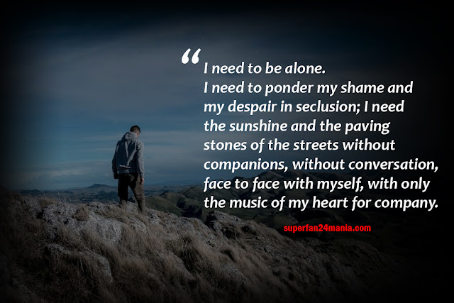 I need to be alone. I need to ponder my shame and my despair in seclusion; I need the sunshine and the paving stones of the streets without companions, without conversation, face to face with myself, with only the music of my heart for company.