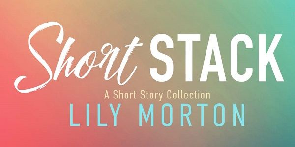 Short Stack by Lily Morton. A Short Story Collection.
