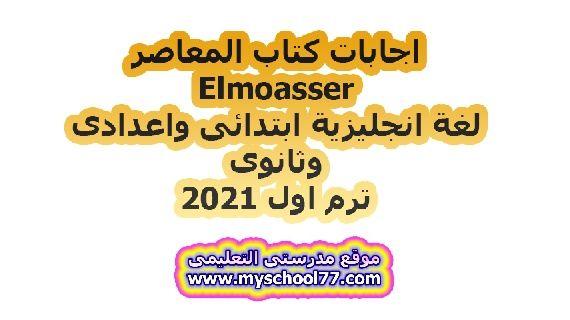اجابات كتاب المعاصر Elmoasser  لغة انجليزية ابتدائى واعدادى وثانوى ترم اول 2021
