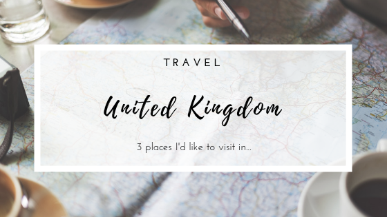 Travel | 3 places I would like to visit in the UK.