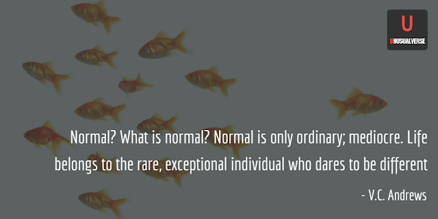 Normal? What is normal? Normal is only ordinary; mediocre. Life belongs to the rare, exceptional individual who dares to be different. VC Andrews