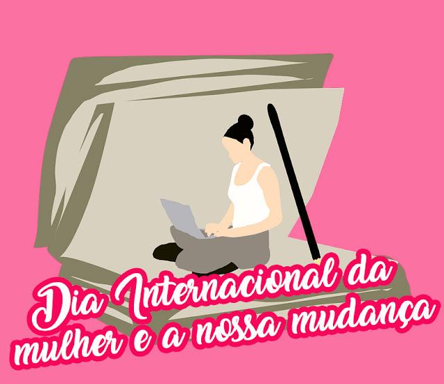 O Dia Internacional da Mulher e a Nossa Mudança