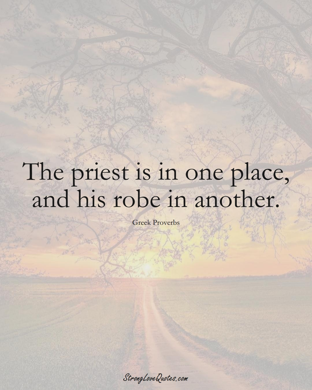 The priest is in one place, and his robe in another. (Greek Sayings);  #EuropeanSayings