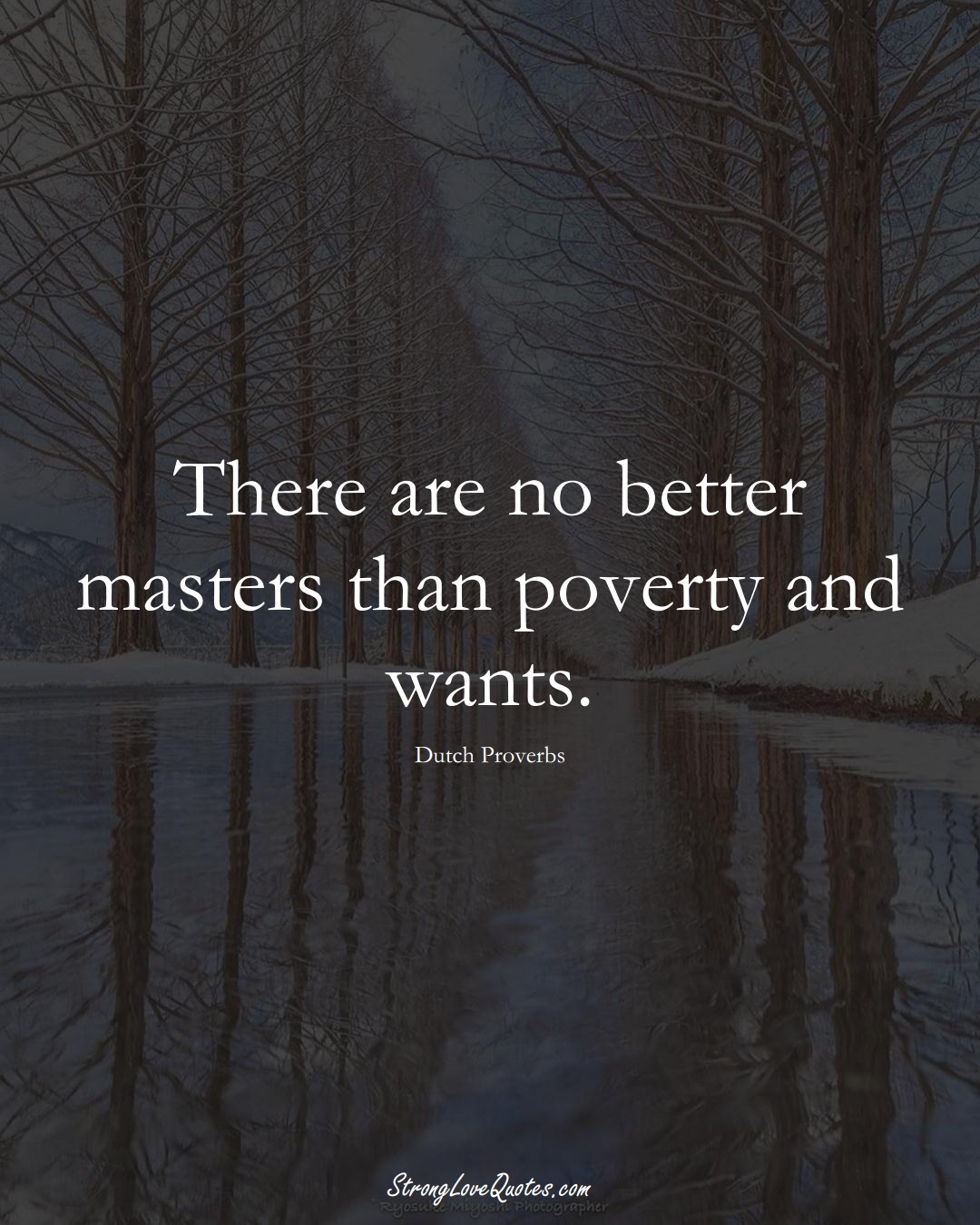 There are no better masters than poverty and wants. (Dutch Sayings);  #EuropeanSayings